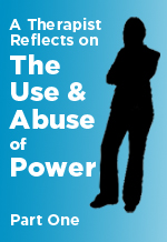 A Therapist Reflects on<br>The Use and Abuse of Power<br>Part 1