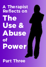 A Therapist Reflects on<br>The Use and Abuse of Power<br>Part 3