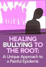 Healing Bullying to The Root:<br>A Unique Approach<br>to a Painful Epidemic