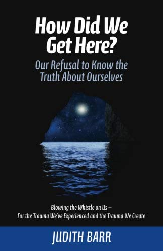 How Did We Get Here?<br/>Our Refusal to Know the Truth About Ourselves