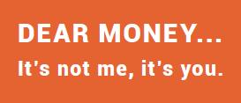 DEA R MONEY... It's not me, it's you.